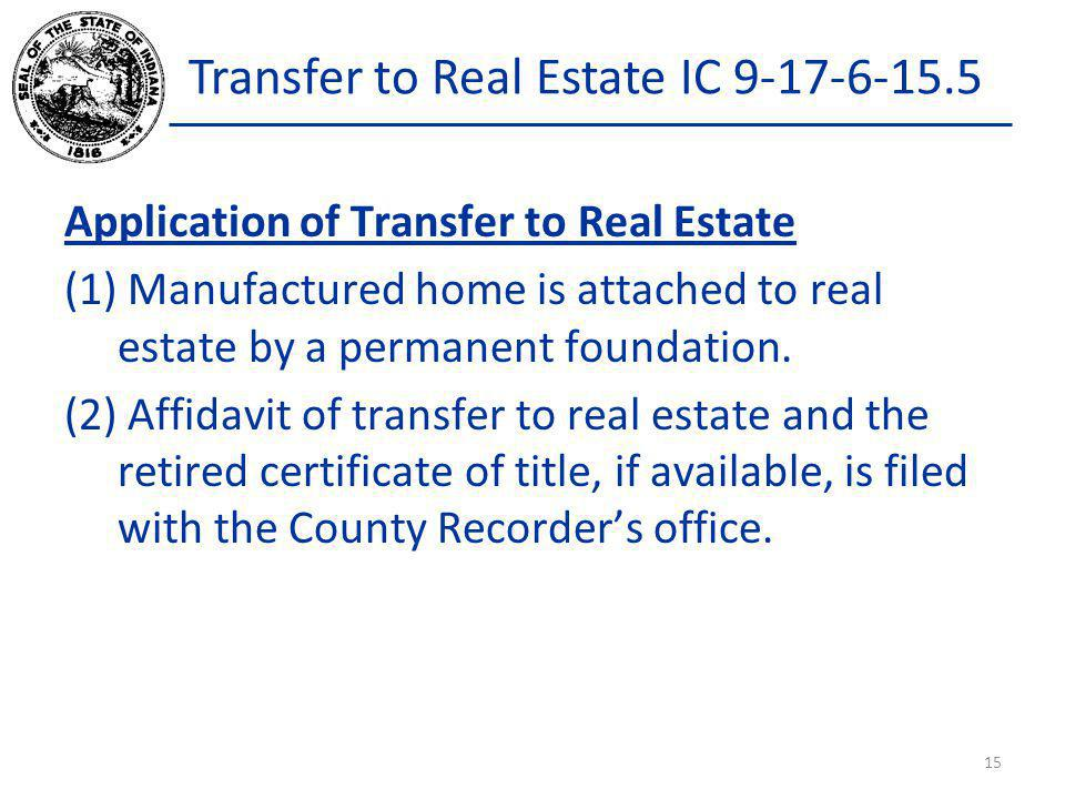 Transfer to Real Estate IC 9-17-6-15.5 Application of Transfer to Real Estate (1) Manufactured home is attached to real estate by a permanent foundati