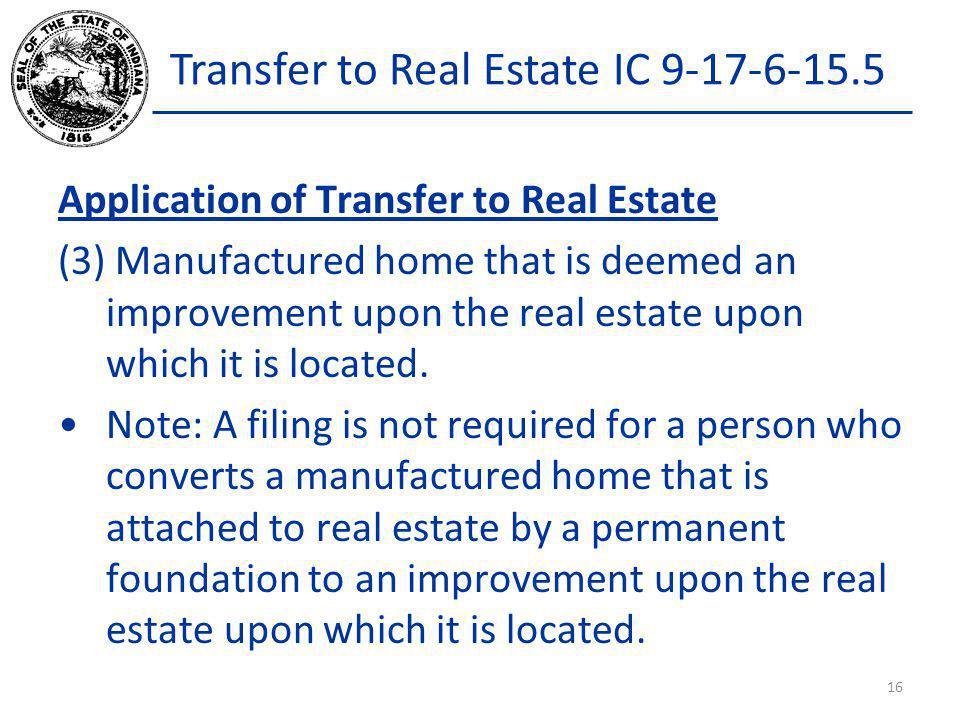Transfer to Real Estate IC 9-17-6-15.5 Application of Transfer to Real Estate (3) Manufactured home that is deemed an improvement upon the real estate