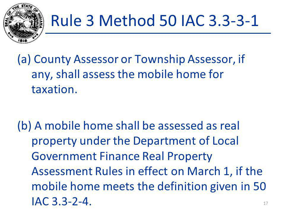 Rule 3 Method 50 IAC 3.3-3-1 (a) County Assessor or Township Assessor, if any, shall assess the mobile home for taxation. (b) A mobile home shall be a