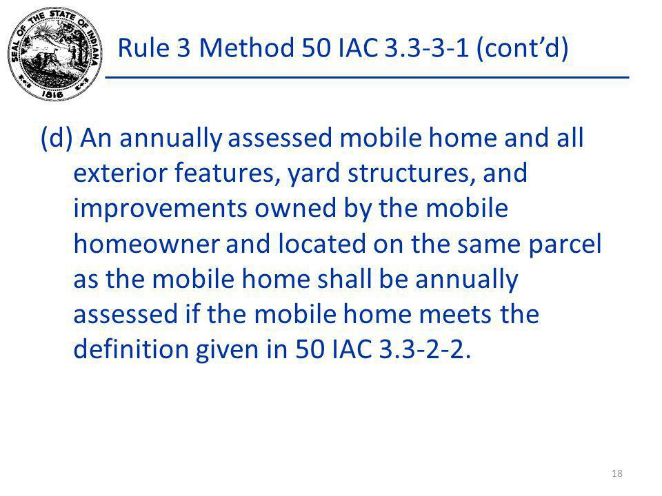 Rule 3 Method 50 IAC 3.3-3-1 (contd) (d) An annually assessed mobile home and all exterior features, yard structures, and improvements owned by the mo