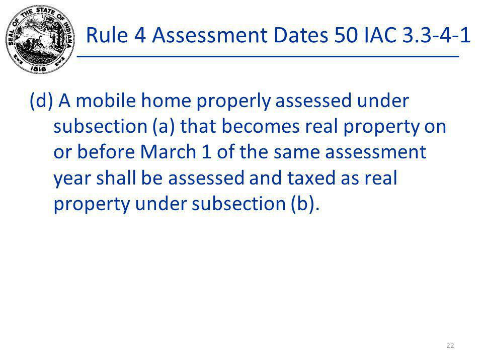 Rule 4 Assessment Dates 50 IAC 3.3-4-1 (d) A mobile home properly assessed under subsection (a) that becomes real property on or before March 1 of the