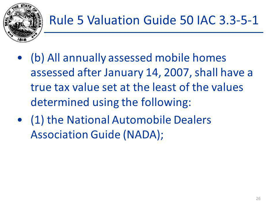 Rule 5 Valuation Guide 50 IAC 3.3-5-1 (b) All annually assessed mobile homes assessed after January 14, 2007, shall have a true tax value set at the l