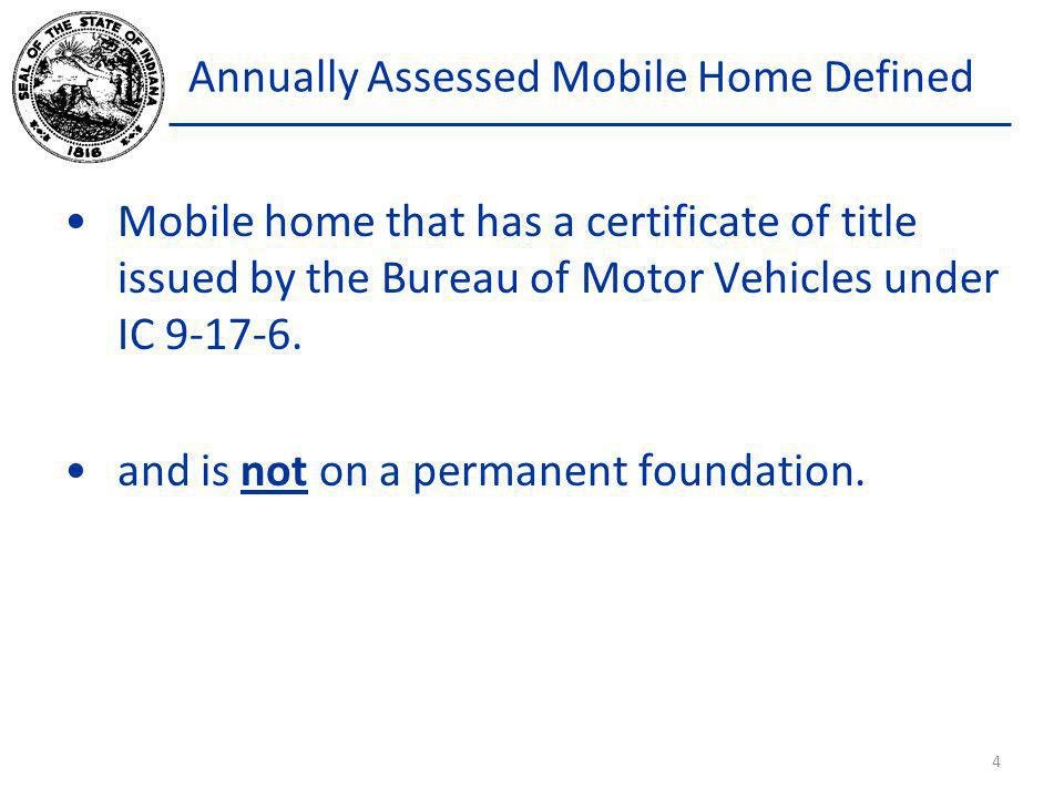 Annually Assessed Mobile Home Defined Mobile home that has a certificate of title issued by the Bureau of Motor Vehicles under IC 9-17-6. and is not o