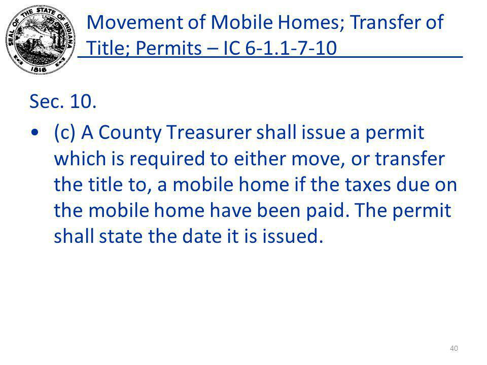 Movement of Mobile Homes; Transfer of Title; Permits – IC 6-1.1-7-10 Sec. 10. (c) A County Treasurer shall issue a permit which is required to either