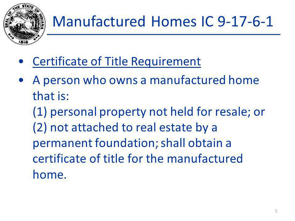 Manufactured Homes IC 9-17-6-1 Certificate of Title Requirement A person who owns a manufactured home that is: (1) personal property not held for resa