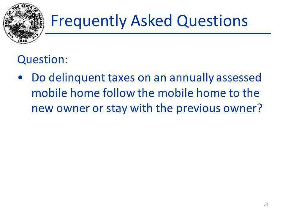 Frequently Asked Questions Question: Do delinquent taxes on an annually assessed mobile home follow the mobile home to the new owner or stay with the