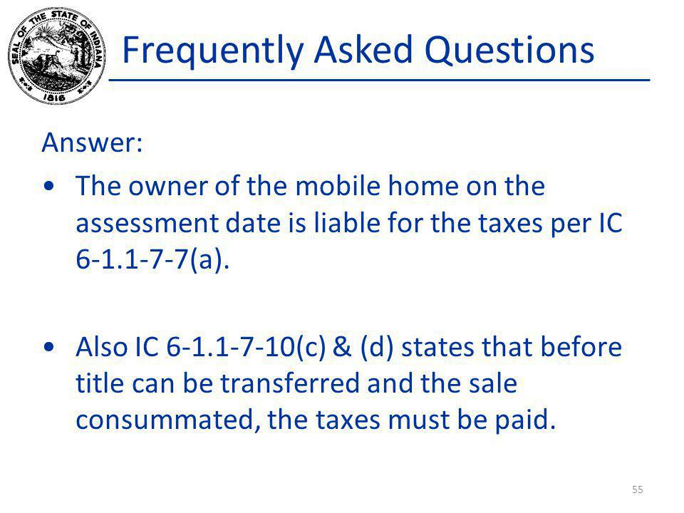 Frequently Asked Questions Answer: The owner of the mobile home on the assessment date is liable for the taxes per IC 6-1.1-7-7(a). Also IC 6-1.1-7-10