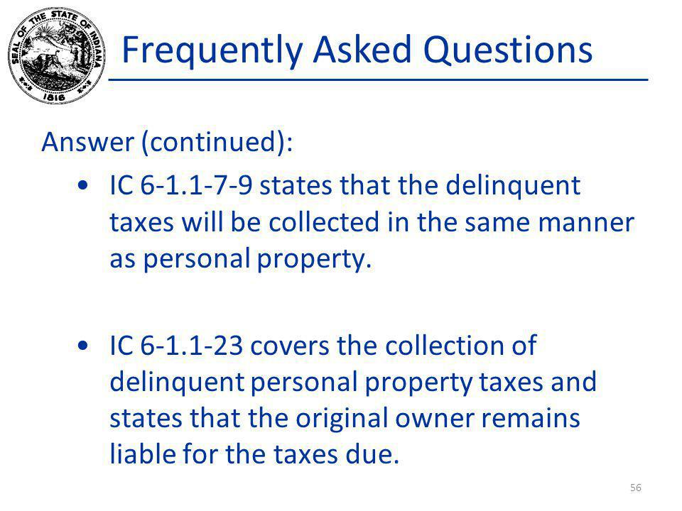 Frequently Asked Questions Answer (continued): IC 6-1.1-7-9 states that the delinquent taxes will be collected in the same manner as personal property