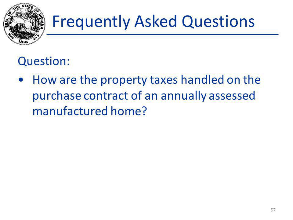 Frequently Asked Questions Question: How are the property taxes handled on the purchase contract of an annually assessed manufactured home? 57