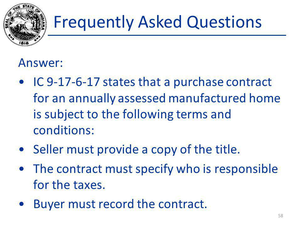 Frequently Asked Questions Answer: IC 9-17-6-17 states that a purchase contract for an annually assessed manufactured home is subject to the following