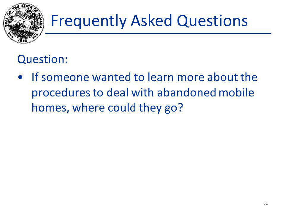 Frequently Asked Questions Question: If someone wanted to learn more about the procedures to deal with abandoned mobile homes, where could they go? 61