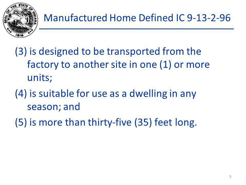 Manufactured Home Defined IC 9-13-2-96 (3) is designed to be transported from the factory to another site in one (1) or more units; (4) is suitable fo