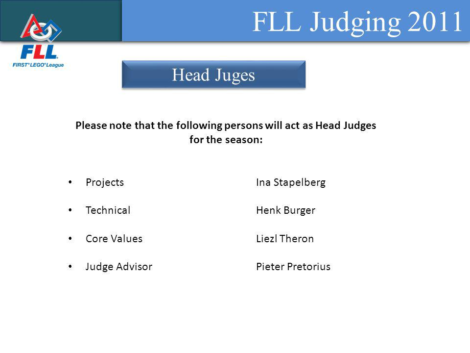 FLL Judging 2011 Head Juges Please note that the following persons will act as Head Judges for the season: ProjectsIna Stapelberg TechnicalHenk Burger Core ValuesLiezl Theron Judge AdvisorPieter Pretorius