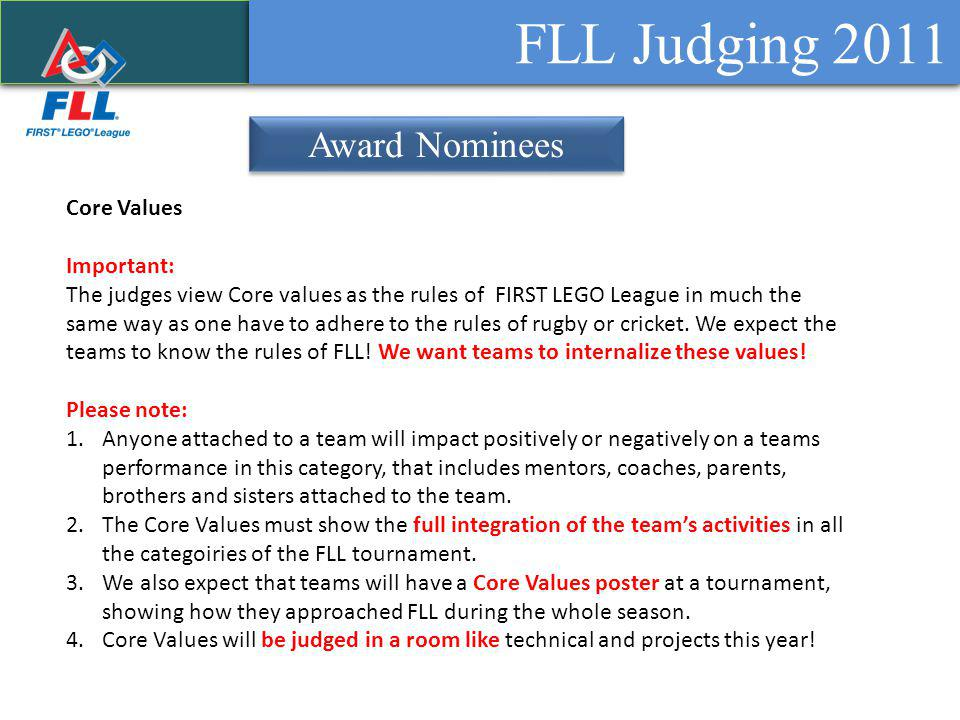 FLL Judging 2011 Award Nominees Core Values Important: The judges view Core values as the rules of FIRST LEGO League in much the same way as one have to adhere to the rules of rugby or cricket.
