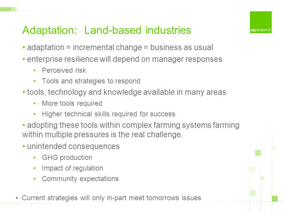 Adaptation: Land-based industries adaptation = incremental change = business as usual enterprise resilience will depend on manager responses Perceived risk Tools and strategies to respond tools, technology and knowledge available in many areas More tools required Higher technical skills required for success adopting these tools within complex farming systems farming within multiple pressures is the real challenge.