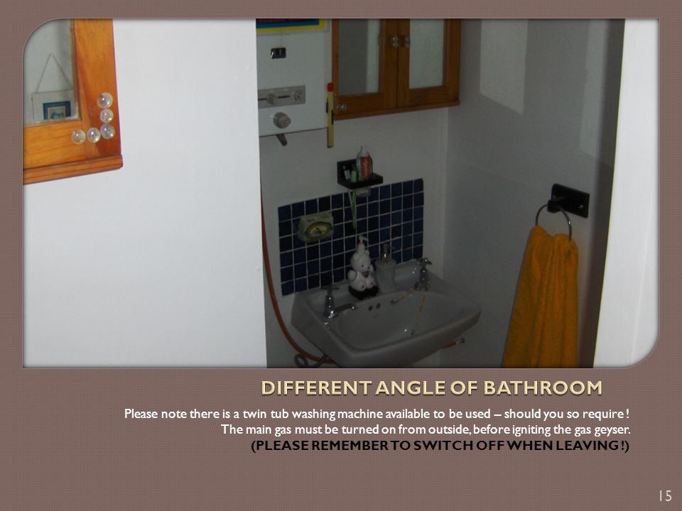 There is one bathroom only – basin – shower & toilet – the hotwater supply works on gas – thus instant hot water.