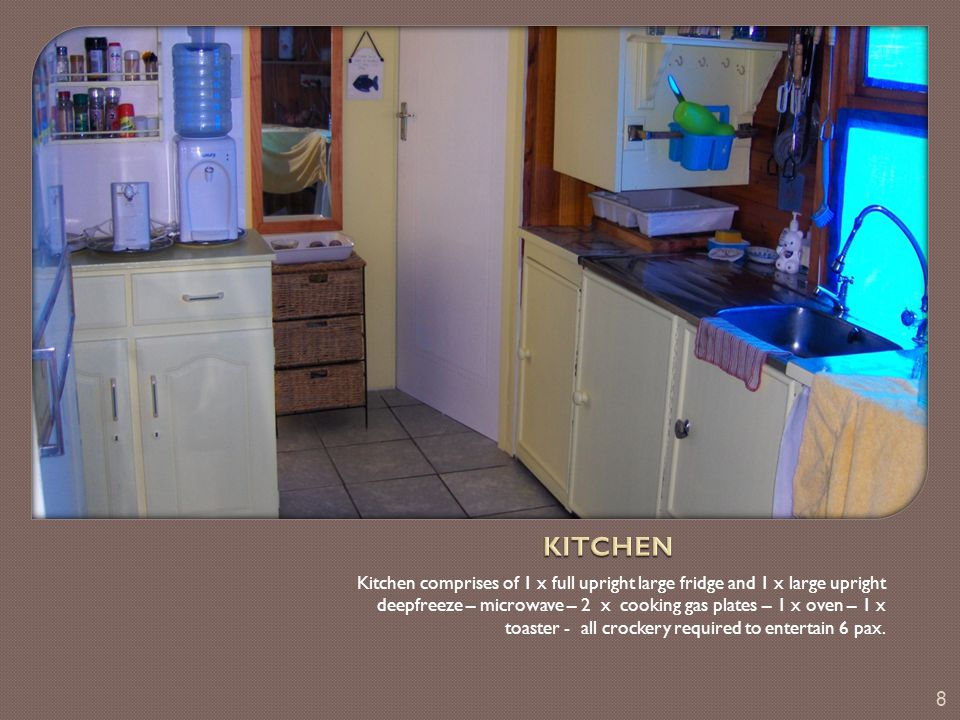 Kitchen comprises of 1 x full upright large fridge and 1 x large upright deepfreeze – microwave – 2 x cooking gas plates – 1 x oven – 1 x toaster - all crockery required to entertain 6 pax.