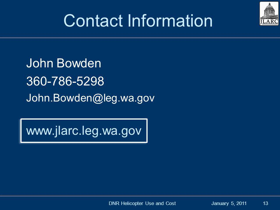 January 5, 201113 Contact Information John Bowden 360-786-5298 John.Bowden@leg.wa.gov www.jlarc.leg.wa.gov DNR Helicopter Use and Cost