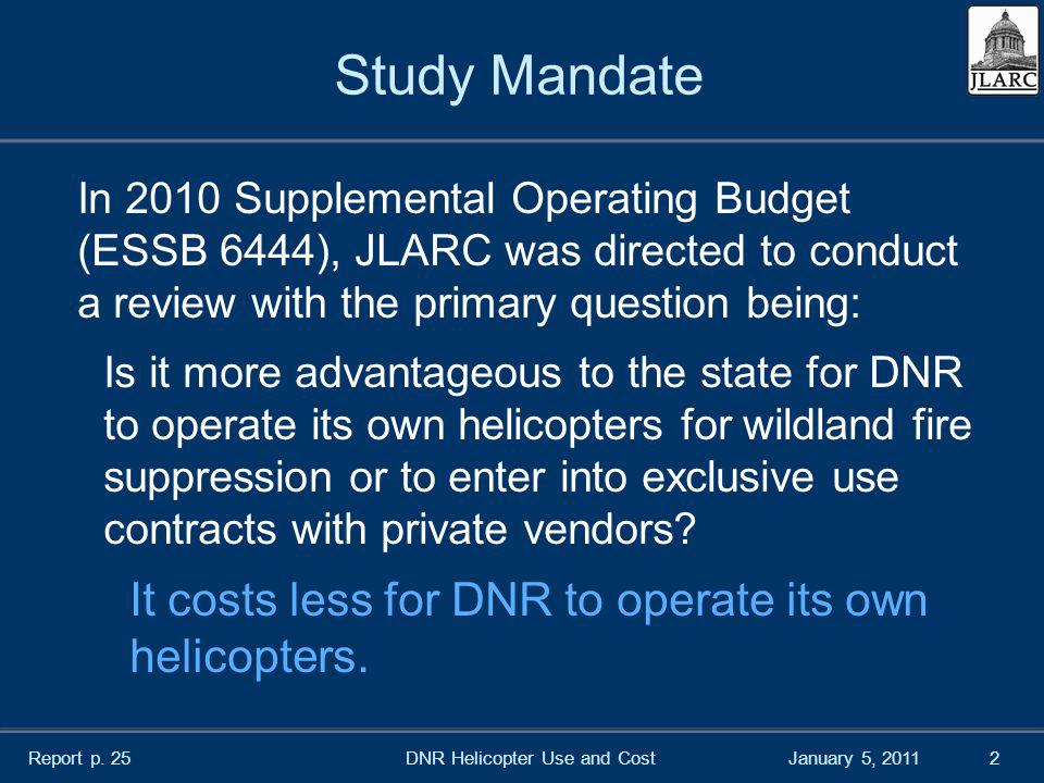 January 5, 20112 Study Mandate In 2010 Supplemental Operating Budget (ESSB 6444), JLARC was directed to conduct a review with the primary question being: Is it more advantageous to the state for DNR to operate its own helicopters for wildland fire suppression or to enter into exclusive use contracts with private vendors.