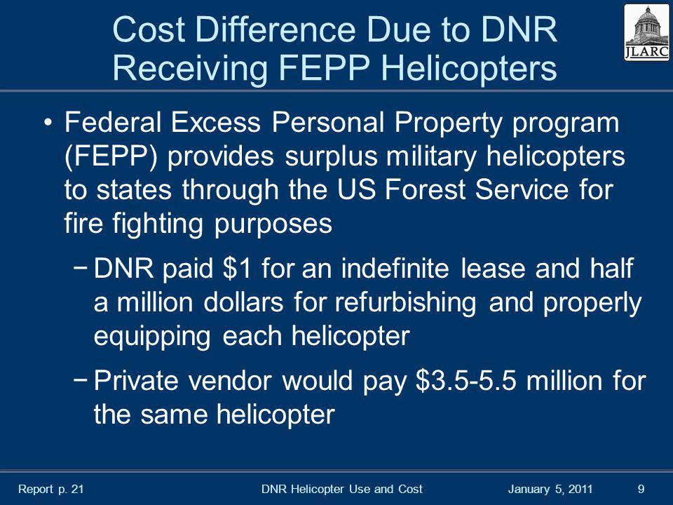 January 5, 2011 Cost Difference Due to DNR Receiving FEPP Helicopters Federal Excess Personal Property program (FEPP) provides surplus military helicopters to states through the US Forest Service for fire fighting purposes DNR paid $1 for an indefinite lease and half a million dollars for refurbishing and properly equipping each helicopter Private vendor would pay $3.5-5.5 million for the same helicopter DNR Helicopter Use and Cost9 Report p.