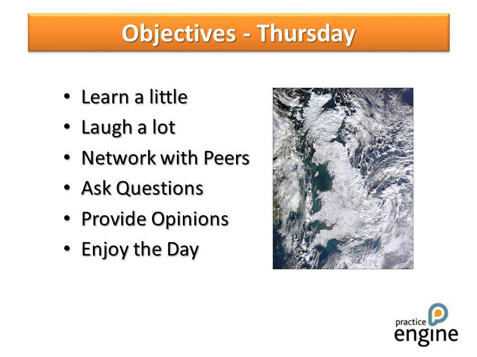 Learn a little Learn a little Laugh a lot Laugh a lot Network with Peers Network with Peers Ask Questions Ask Questions Provide Opinions Provide Opinions Enjoy the Day Enjoy the Day Objectives - Thursday