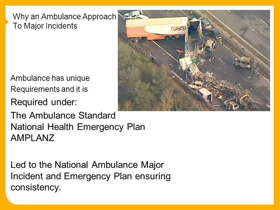 Why an Ambulance Approach To Major Incidents Ambulance has unique Requirements and it is Required under: The Ambulance Standard National Health Emergency Plan AMPLANZ Led to the National Ambulance Major Incident and Emergency Plan ensuring consistency.