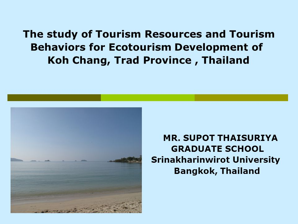 The study of Tourism Resources and Tourism Behaviors for Ecotourism Development of Koh Chang, Trad Province, Thailand MR.