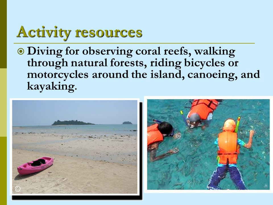 Activity resources Diving for observing coral reefs, walking through natural forests, riding bicycles or motorcycles around the island, canoeing, and kayaking.