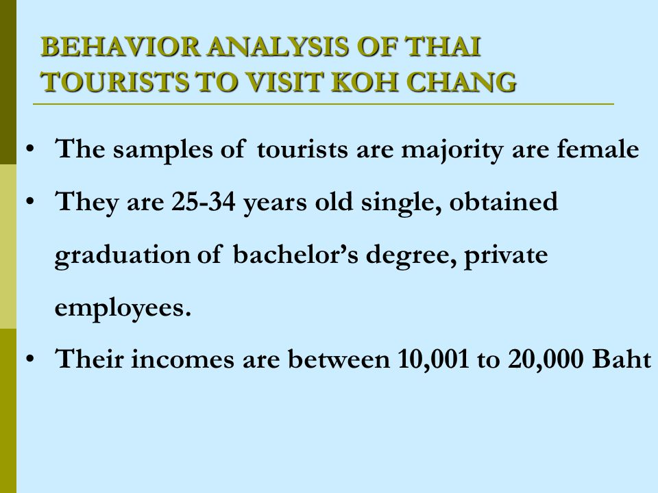 BEHAVIOR ANALYSIS OF THAI TOURISTS TO VISIT KOH CHANG The samples of tourists are majority are female They are 25-34 years old single, obtained graduation of bachelors degree, private employees.