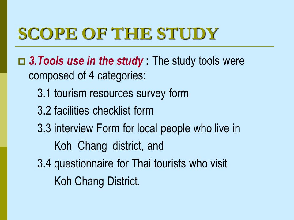 SCOPE OF THE STUDY 3.Tools use in the study : The study tools were composed of 4 categories: 3.1 tourism resources survey form 3.2 facilities checklist form 3.3 interview Form for local people who live in Koh Chang district, and 3.4 questionnaire for Thai tourists who visit Koh Chang District.