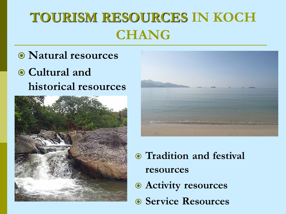 TOURISM RESOURCES TOURISM RESOURCES IN KOCH CHANG Natural resources Cultural and historical resources Tradition and festival resources Activity resources Service Resources