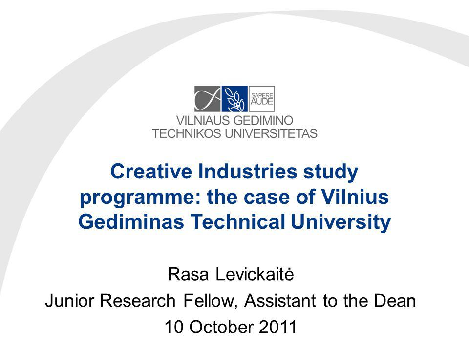 Creative Industries study programme: the case of Vilnius Gediminas Technical University Rasa Levickaitė Junior Research Fellow, Assistant to the Dean 10 October 2011