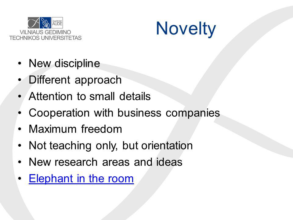 Novelty New discipline Different approach Attention to small details Cooperation with business companies Maximum freedom Not teaching only, but orientation New research areas and ideas Elephant in the room