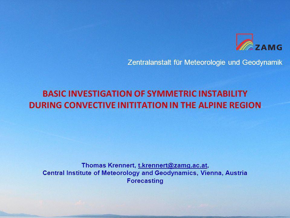 Zentralanstalt für Meteorologie und Geodynamik BASIC INVESTIGATION OF SYMMETRIC INSTABILITY DURING CONVECTIVE INITITATION IN THE ALPINE REGION Thomas Krennert, t.krennert@zamg.ac.at,t.krennert@zamg.ac.at Central Institute of Meteorology and Geodynamics, Vienna, Austria Forecasting