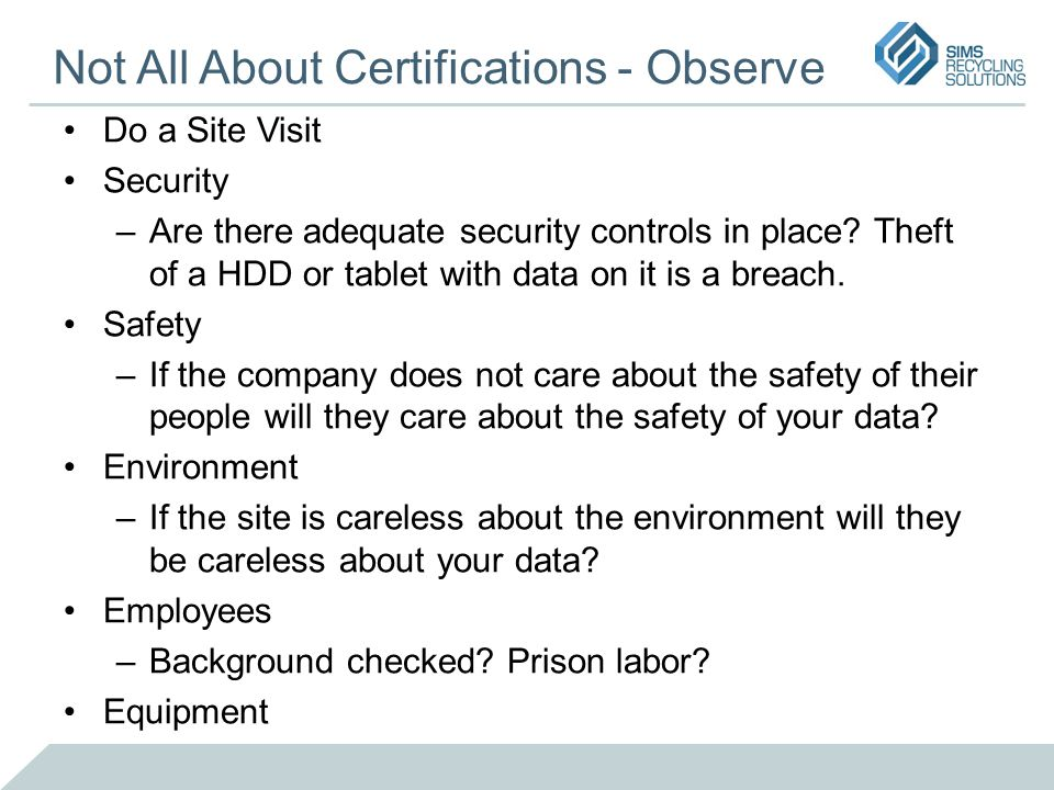 Not All About Certifications - Observe Do a Site Visit Security –Are there adequate security controls in place? Theft of a HDD or tablet with data on