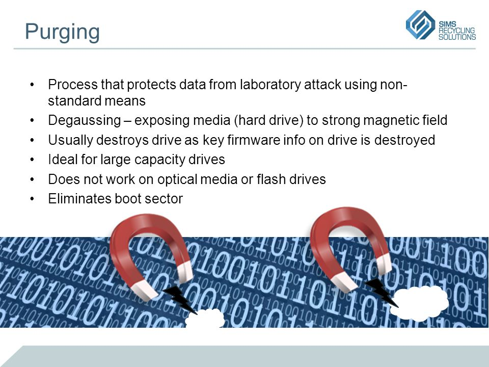 Purging Process that protects data from laboratory attack using non- standard means Degaussing – exposing media (hard drive) to strong magnetic field Usually destroys drive as key firmware info on drive is destroyed Ideal for large capacity drives Does not work on optical media or flash drives Eliminates boot sector