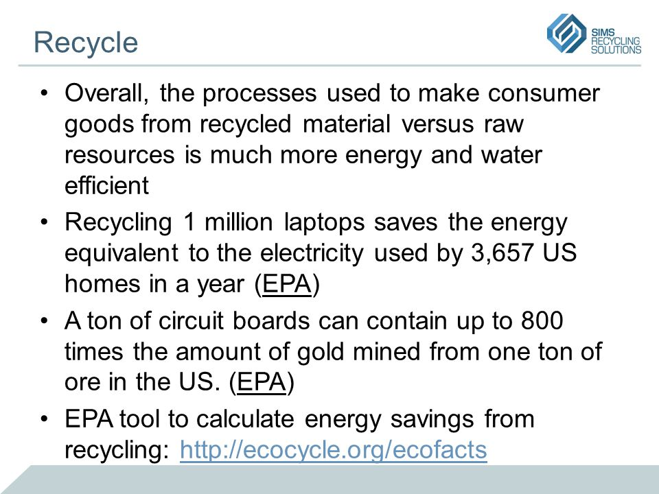 Recycle Overall, the processes used to make consumer goods from recycled material versus raw resources is much more energy and water efficient Recycling 1 million laptops saves the energy equivalent to the electricity used by 3,657 US homes in a year (EPA) A ton of circuit boards can contain up to 800 times the amount of gold mined from one ton of ore in the US.
