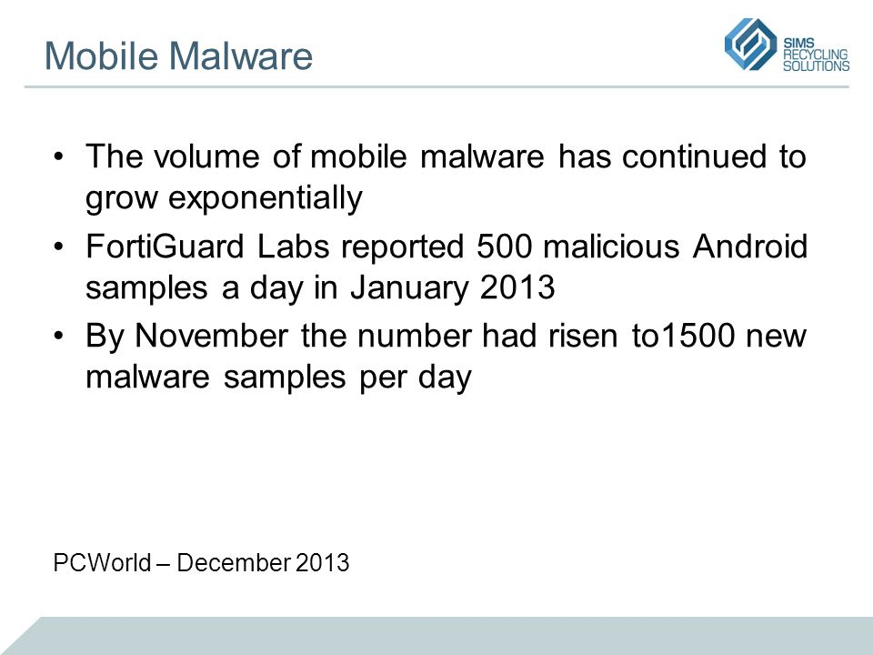 Mobile Malware The volume of mobile malware has continued to grow exponentially FortiGuard Labs reported 500 malicious Android samples a day in January 2013 By November the number had risen to1500 new malware samples per day PCWorld – December 2013