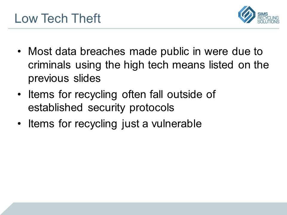 Low Tech Theft Most data breaches made public in were due to criminals using the high tech means listed on the previous slides Items for recycling often fall outside of established security protocols Items for recycling just a vulnerable