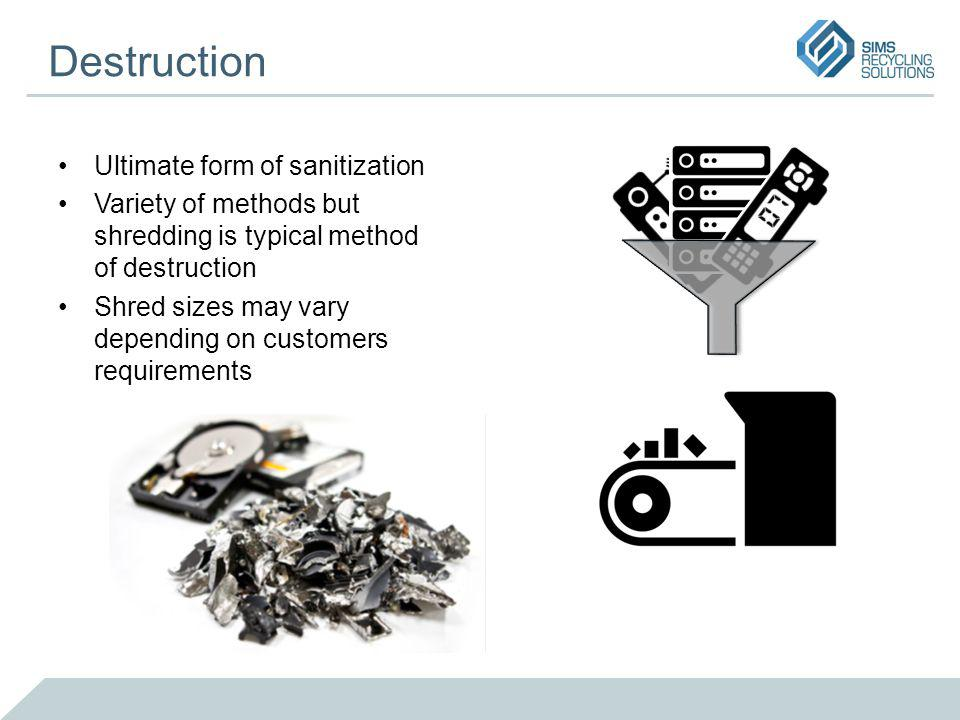 Destruction Ultimate form of sanitization Variety of methods but shredding is typical method of destruction Shred sizes may vary depending on customers requirements