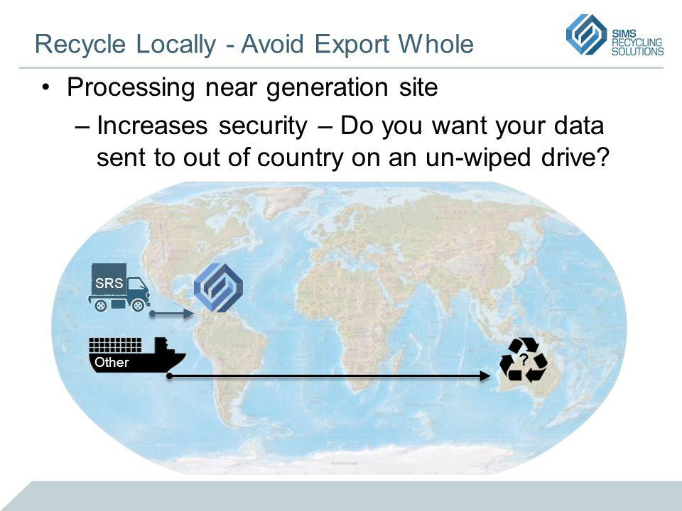 Recycle Locally - Avoid Export Whole Processing near generation site –Increases security – Do you want your data sent to out of country on an un-wiped drive.