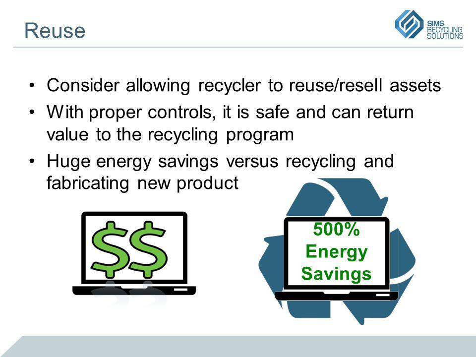 Reuse Consider allowing recycler to reuse/resell assets With proper controls, it is safe and can return value to the recycling program Huge energy savings versus recycling and fabricating new product 500% Energy Savings