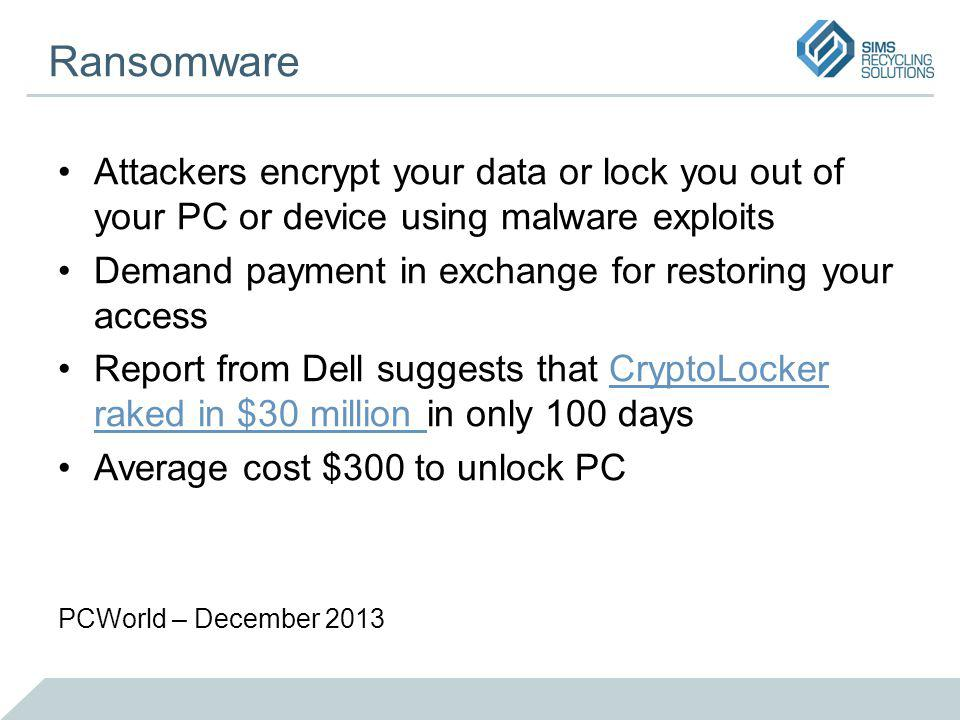 Ransomware Attackers encrypt your data or lock you out of your PC or device using malware exploits Demand payment in exchange for restoring your access Report from Dell suggests that CryptoLocker raked in $30 million in only 100 daysCryptoLocker raked in $30 million Average cost $300 to unlock PC PCWorld – December 2013