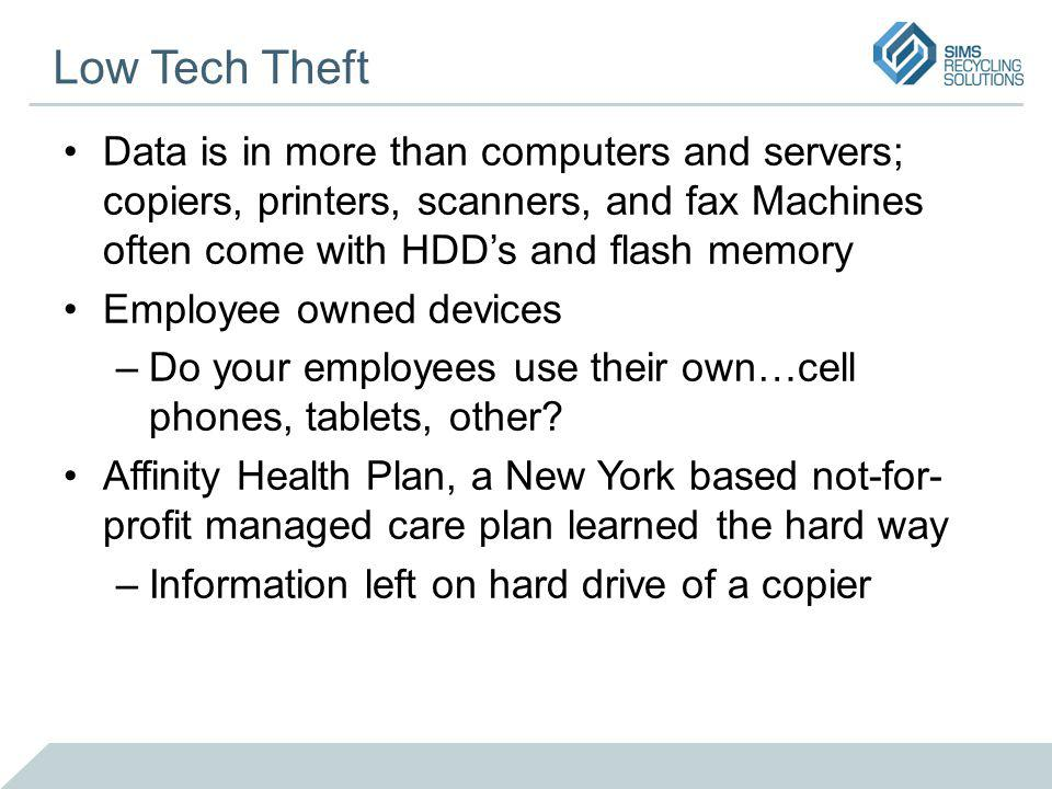 Low Tech Theft Data is in more than computers and servers; copiers, printers, scanners, and fax Machines often come with HDDs and flash memory Employee owned devices –Do your employees use their own…cell phones, tablets, other.