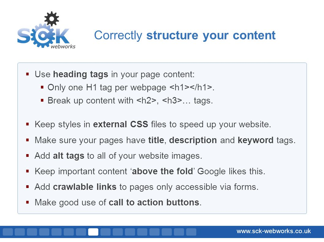 www.sck-webworks.co.uk Use heading tags in your page content: Only one H1 tag per webpage.