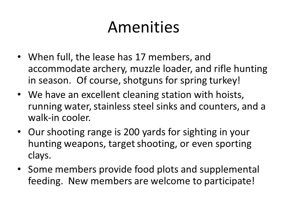 Amenities When full, the lease has 17 members, and accommodate archery, muzzle loader, and rifle hunting in season. Of course, shotguns for spring tur