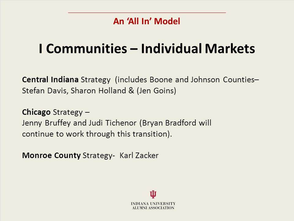 An All In Model I Communities – Individual Markets Central Indiana Strategy (includes Boone and Johnson Counties– Stefan Davis, Sharon Holland & (Jen Goins) Chicago Strategy – Jenny Bruffey and Judi Tichenor (Bryan Bradford will continue to work through this transition).