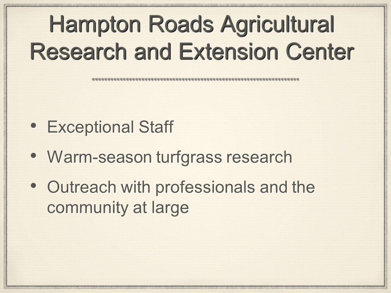 Hampton Roads Agricultural Research and Extension Center Exceptional Staff Warm-season turfgrass research Outreach with professionals and the community at large Exceptional Staff Warm-season turfgrass research Outreach with professionals and the community at large