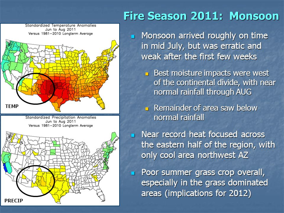 Fire Season 2011: Monsoon Monsoon arrived roughly on time in mid July, but was erratic and weak after the first few weeks Monsoon arrived roughly on time in mid July, but was erratic and weak after the first few weeks Best moisture impacts were west of the continental divide, with near normal rainfall through AUG Best moisture impacts were west of the continental divide, with near normal rainfall through AUG Remainder of area saw below normal rainfall Remainder of area saw below normal rainfall Near record heat focused across the eastern half of the region, with only cool area northwest AZ Near record heat focused across the eastern half of the region, with only cool area northwest AZ Poor summer grass crop overall, especially in the grass dominated areas (implications for 2012) Poor summer grass crop overall, especially in the grass dominated areas (implications for 2012) TEMP PRECIP