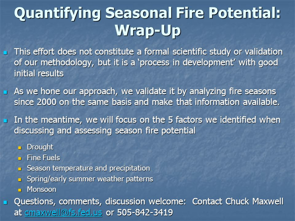 Quantifying Seasonal Fire Potential: Wrap-Up This effort does not constitute a formal scientific study or validation of our methodology, but it is a process in development with good initial results This effort does not constitute a formal scientific study or validation of our methodology, but it is a process in development with good initial results As we hone our approach, we validate it by analyzing fire seasons since 2000 on the same basis and make that information available.